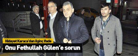 Hidayet Karaca: Onu Gülen'e sorun