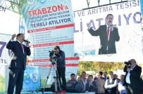 Trabzon'da 270 Milyon TL'lik 12 Tesisin Açılış Ve Temel Atma Töreni Gerçekleştirildi