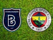 İSTANBUL BAŞAKŞEHİRSPOR - Fenerbahçe mağlubiyetle başladı