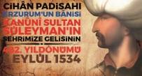 PADIŞAH - Muhteşem Süleymanın Erzurum'a Gelişi Kutlanacak