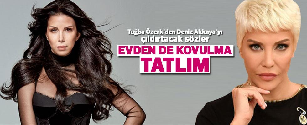Tuğba Özerk'den Deniz Akkaya'yı çıldırtacak sözler: Evden de kovulma tatlım!