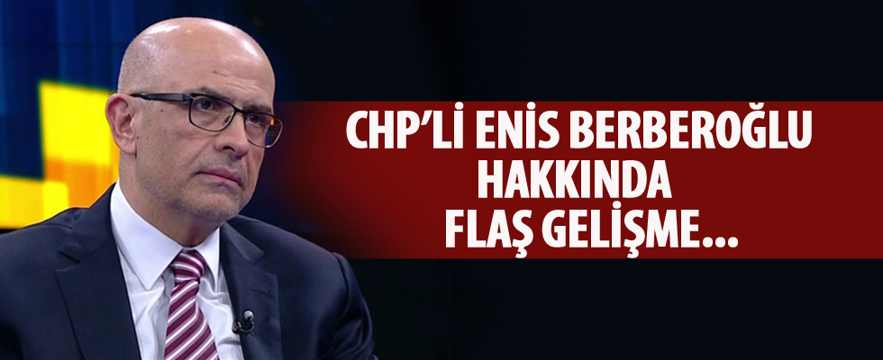 CHP'li Enis Berberoğlu hakkında flaş gelişme