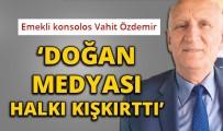 HÜRRIYET GAZETESI - Emekli Konsolos Vahit Özdemir Açıklaması 'Doğan Medyası Halkı Kışkırttı'