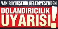 AKÜLÜ ARABA - Van Büyükşehir Belediyesinden 'Dolandırıcılık' Uyarısı