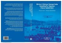 İŞ BANKASı - Birinci Dünya Savaşı'nda İstanbul'a Yapılan Hava Saldırılarını Anlatan Kitap Raflarda