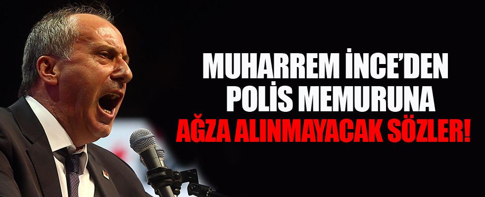 Muharrem İnce'den polis memuruna küfür