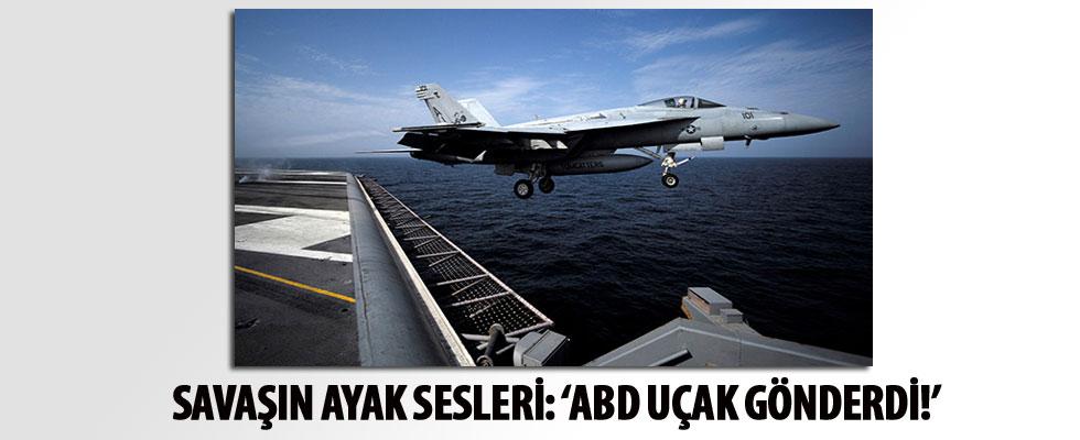 Savaşın ayak sesleri: 'ABD uçak gönderdi!'