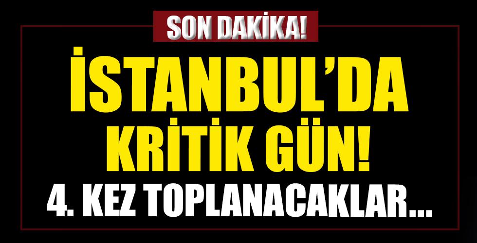 İstanbul'da kritik gün! 4. kez toplanacaklar...