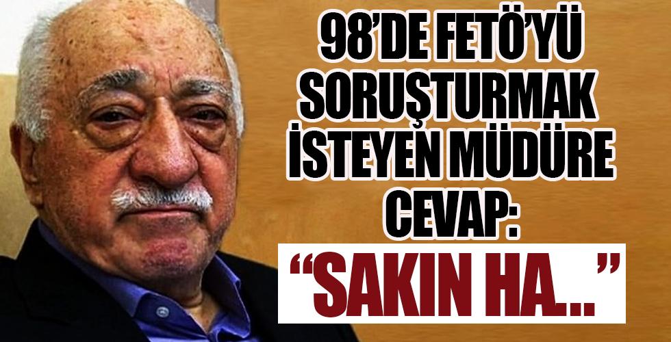 98'de FETÖ'yü soruşturmak isteyen müdüre cevap: Sakın ha Ecevit hükümeti yıkar!