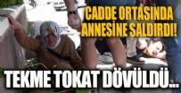 POLİS - Cadde ortasında annesine saldırdı!