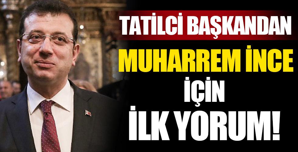 Tatilci Başkan'dan ilk Muharrem İnce yorumu!