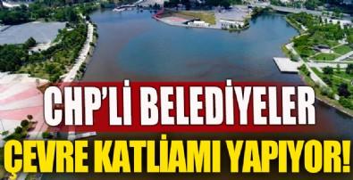 CHP'li belediyeler çevre katliamı yapıyor!