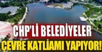 BÜYÜKŞEHİR BELEDİYESİ - CHP'li belediyeler çevre katliamı yapıyor!