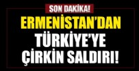 MACARISTAN - Ermenistan'dan Türkiye'ye çirkin saldırı!