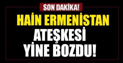 Hain Ermenistan ateşkesi yine bozdu!