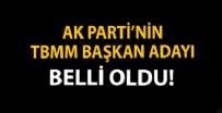 MECLIS BAŞKANı - AK Parti'nin TBMM Başkan adayı belli oldu