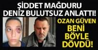OZAN GÜVEN - Deniz Bulutsuz anlattı: Ozan Güven beni böyle dövdü!