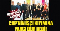 MAHALLİ İDARELER - Yargı CHP'nin işçi kıyımına dur dedi!