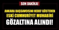 SORUŞTURMA SAVCISI - Ankara Başsavcısı'nı hedef gösteren Cumhuriyet eski Muhabiri gözaltına alındı