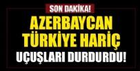 SAVUNMA BAKANLIĞI - Azerbaycan Türkiye hariç uçak seferlerini durdurdu!