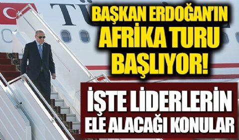Başkan Erdoğan'ın Afrika turu başlıyor! İşte liderlerin ele alacağı konular