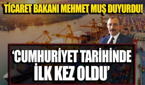 Ticaret Bakanı Mehmet Muş duyurdu: Cumhuriyet tarihinde ilk kez oldu