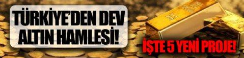 Türkiye'den dev 'altın' hamlesi: İşte 5 yeni proje!