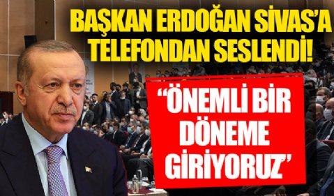 Başkan Erdoğan Sivas'a telefondan seslendi: Önemli bir döneme giriyoruz