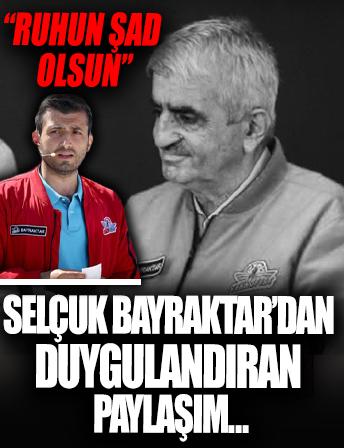 Selçuk Bayraktar'dan babası Özdemir Bayraktar ile ilgili paylaşım