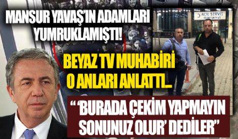 Mansur Yavaş'ın adamları tarafından yumruklanan Beyaz TV muhabiri o anları anlattı!