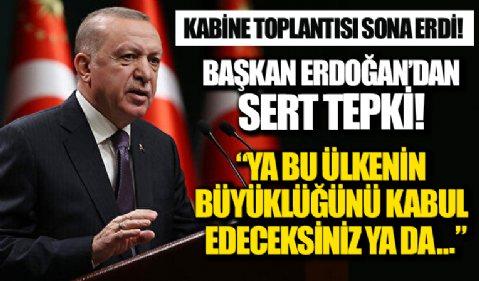 Kabine toplantısı sona erdi! Başkan Erdoğan'dan sert tepki! 'Ya bu ülkenin büyüklüğünü kabul edeceksiniz ya da ...'