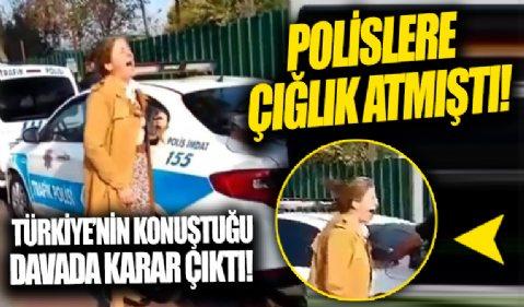 Türkiye'nin konuştuğu davada karar çıktı! İstanbul'da polislere çığlık atmıştı!