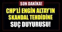 ENGİN ALTAY - CHP'li Engin Altay'ın Başkan Erdoğan'ı hedef alan tehditlerine suç duyurusu