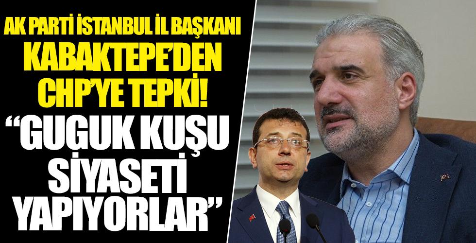 AK Parti İstanbul İl Başkanı Kabaktepe'den CHP'ye 'eser' tepkisi: Guguk kuşu siyaseti yapıyorlar