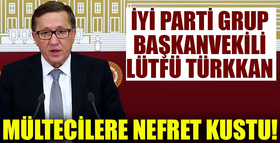 İYİ Partili vekil Lütfü Türkkan mültecilere nefret kustu!