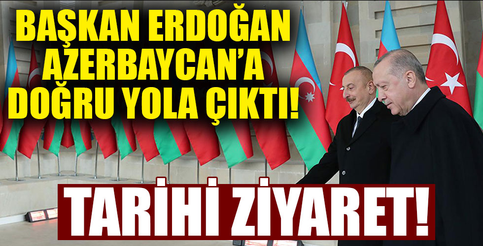 Başkan Erdoğan Azerbaycan'a doğru yola çıktı!