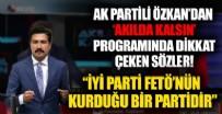 AK Partili Cahit Özkan: İYİ Parti, FETÖ'nün kurduğu bir partidir
