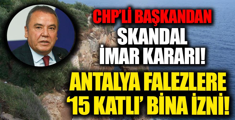 CHP'li Antalya Belediyesi'nden skandal! Falezlere 15 katlık imar izni...