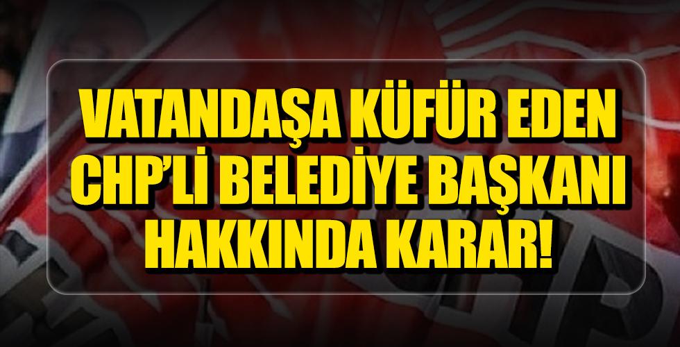 Vatandaşa Küfür Eden CHP'li Belediye Başkanı Hakkında Karar!